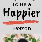 How To Live a Happy Life? Develop 10 Habits To Be a Happier Person Today